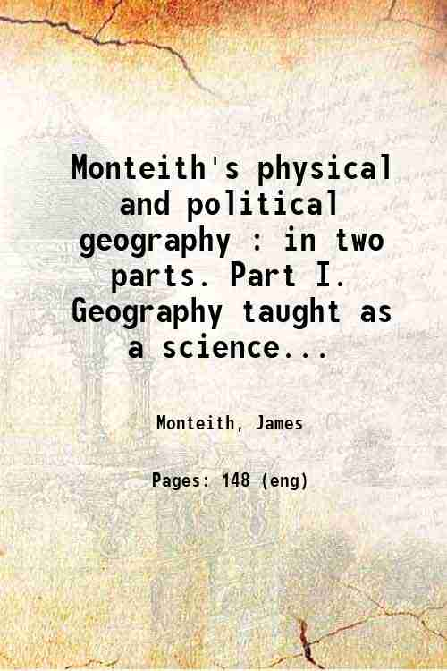 Monteith's physical and political geography : in two parts. Part I. Geography taught as a science...