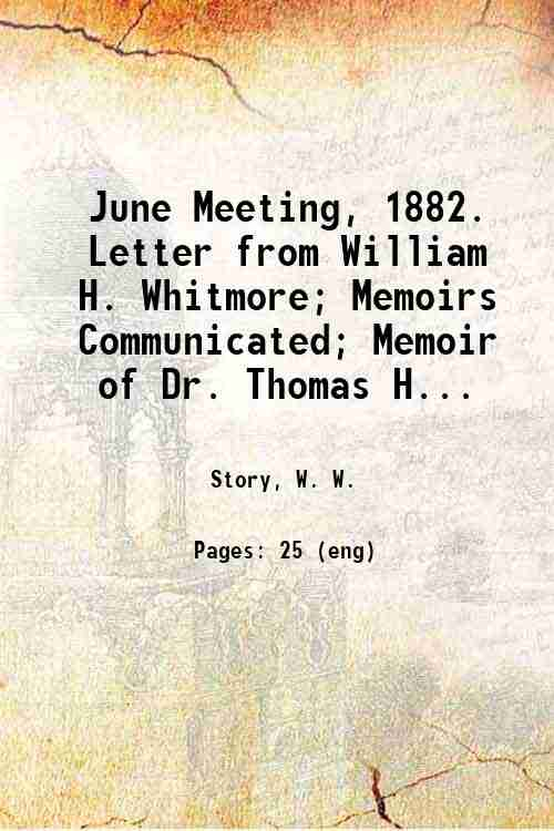 June Meeting, 1882. Letter from William H. Whitmore; Memoirs Communicated; Memoir of Dr. Thomas H...