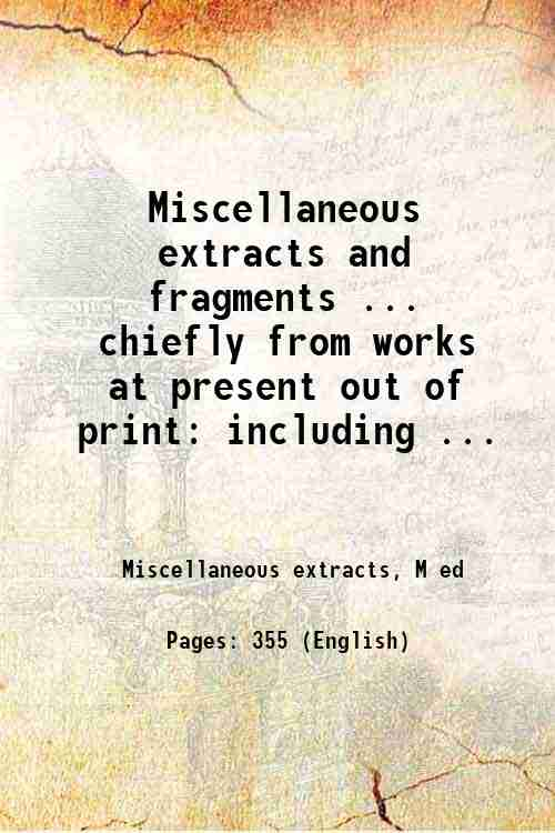Miscellaneous extracts and fragments ... chiefly from works at present out of print: including ...
