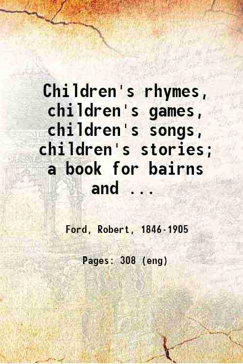 Children's rhymes, children's games, children's songs, children's stories; a book for bairns and ...
