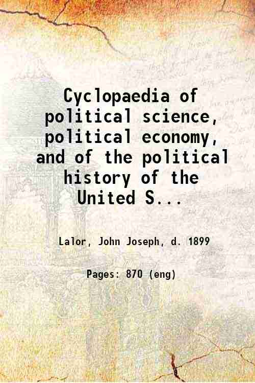 Cyclopaedia of political science, political economy, and of the political history of the United S...