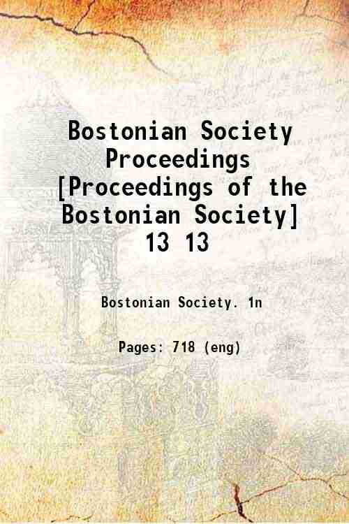 Bostonian Society Proceedings [Proceedings of the Bostonian Society] 13 13