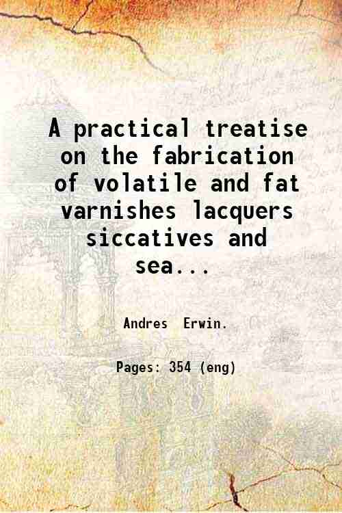 A practical treatise on the fabrication of volatile and fat varnishes lacquers siccatives and sea...