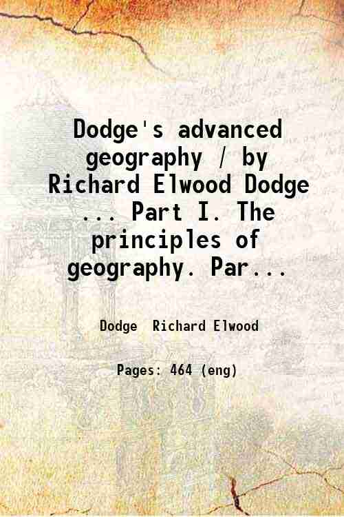 Dodge's advanced geography / by Richard Elwood Dodge ... Part I. The principles of geography. Par...