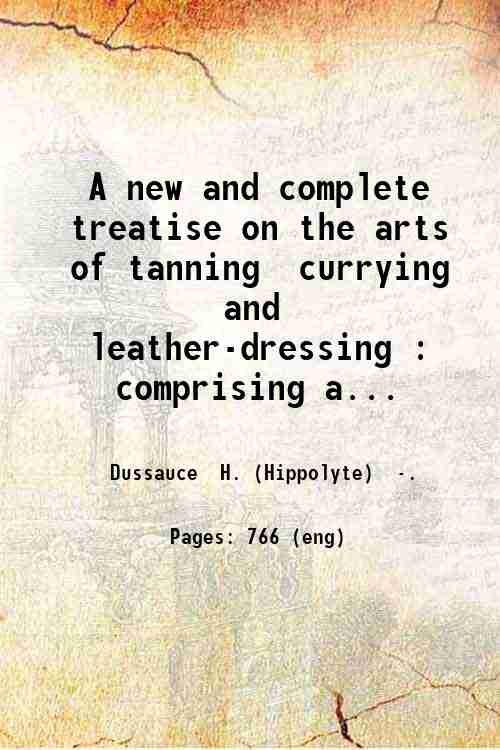 A new and complete treatise on the arts of tanning  currying  and leather-dressing : comprising a...
