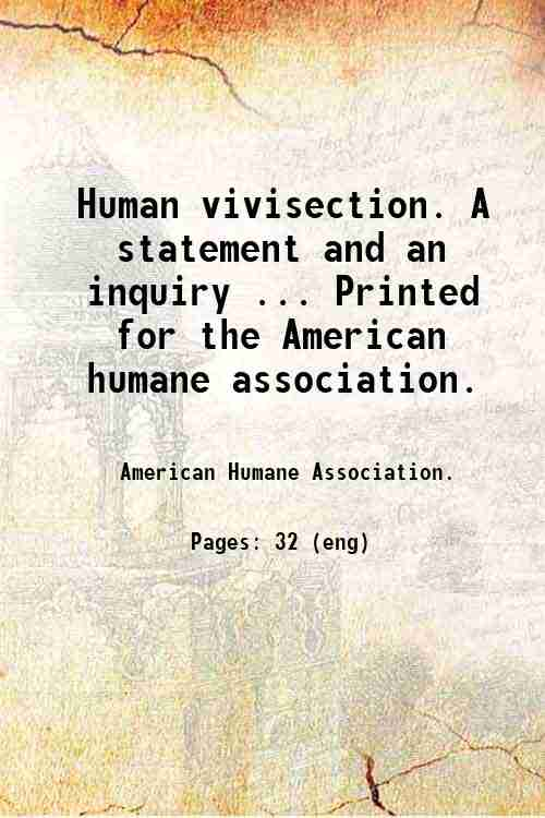 Human vivisection. A statement and an inquiry ... Printed for the American humane association.