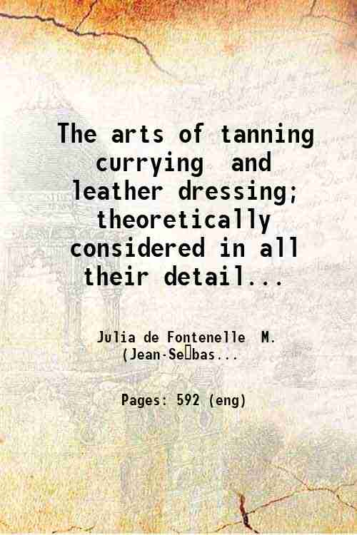 The arts of tanning  currying  and leather dressing; theoretically considered in all their detail...