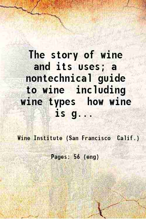 The story of wine and its uses; a nontechnical guide to wine  including wine types  how wine is g...