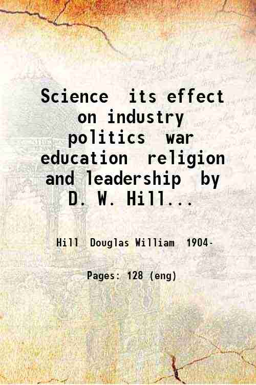 Science  its effect on industry  politics  war  education  religion and leadership  by D. W. Hill...