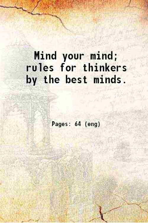 Mind your mind; rules for thinkers  by the best minds.