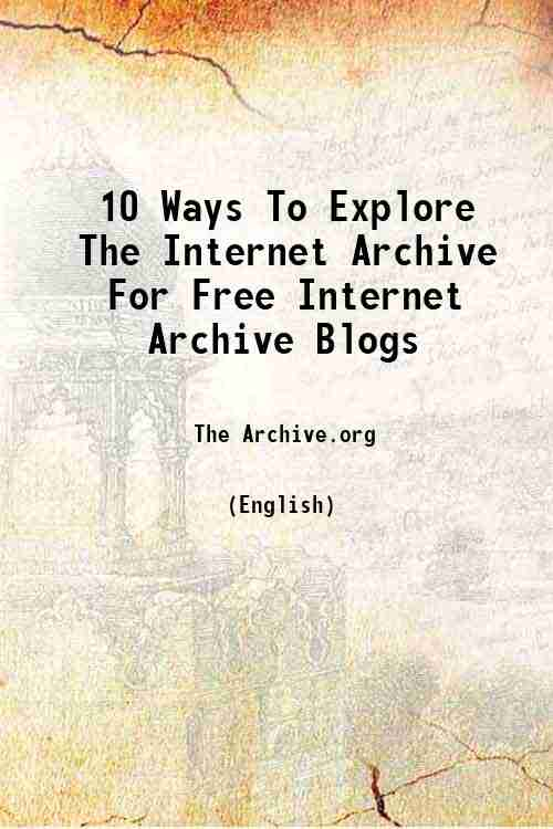 10 Ways To Explore The Internet Archive For Free Internet Archive Blogs