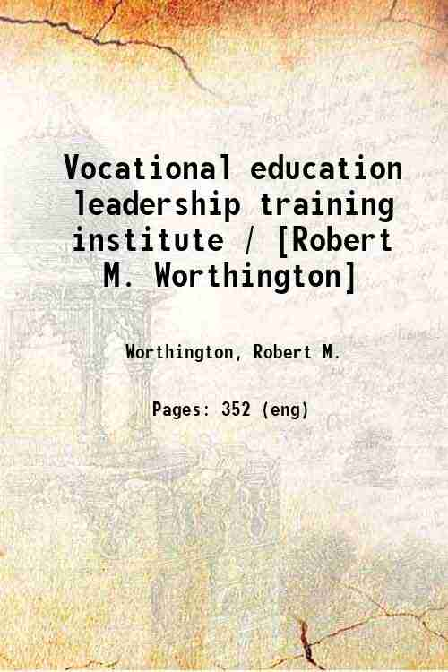 Vocational education leadership training institute / [Robert M. Worthington]