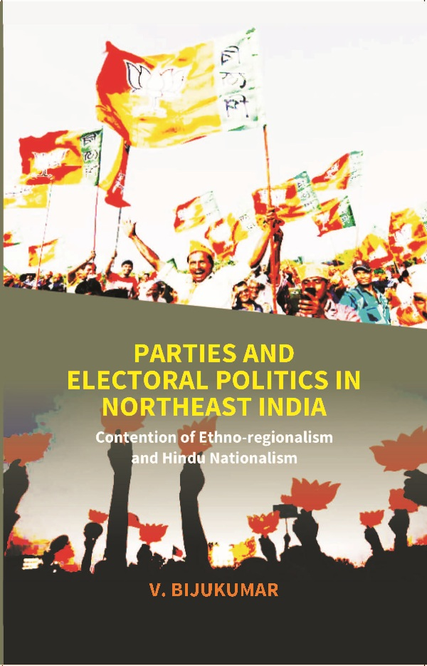 Parties and Electoral Politics in North East India: Contention of Ethno-regionalism and Hindu Nationalism