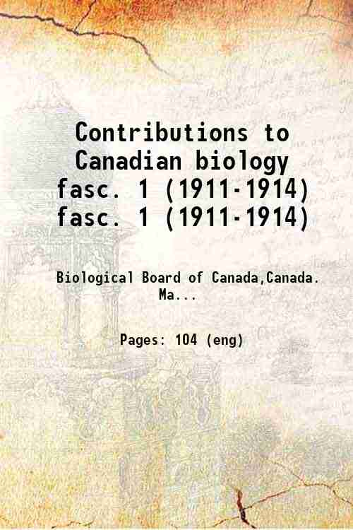 Contributions to Canadian biology fasc. 1 (1911-1914) fasc. 1 (1911-1914)