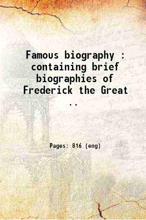 Famous biography : containing brief biographies of Frederick the Great ..