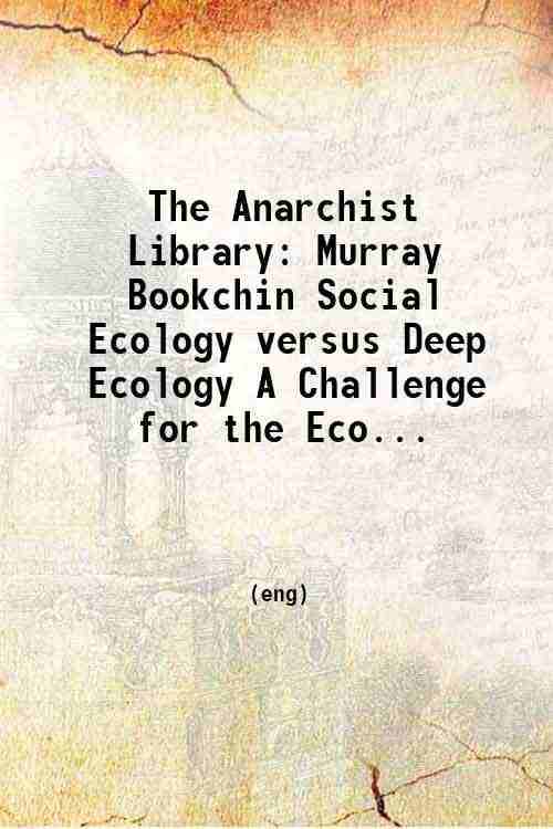 The Anarchist Library: Murray Bookchin Social Ecology versus Deep Ecology A Challenge for the Eco...