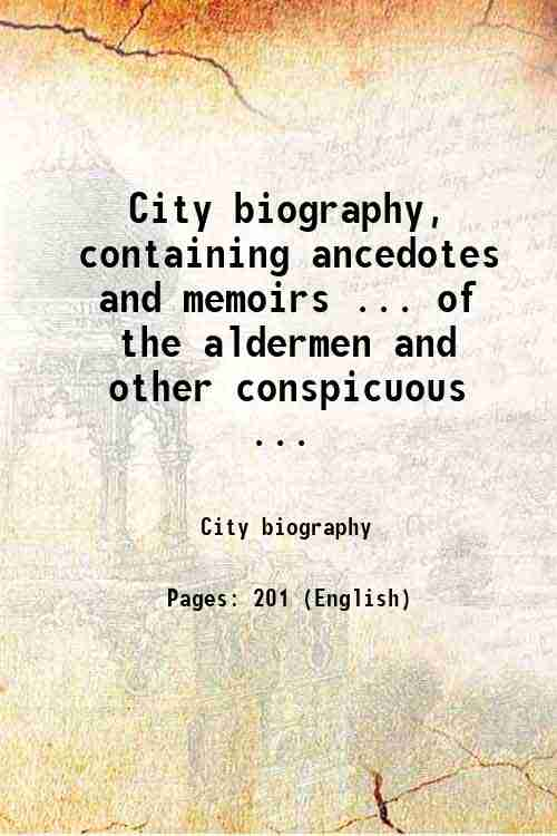 City biography, containing ancedotes and memoirs ... of the aldermen and other conspicuous ...