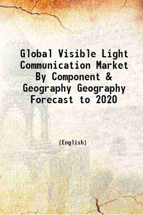 Global Visible Light Communication Market By Component & Geography Geography Forecast to 2020