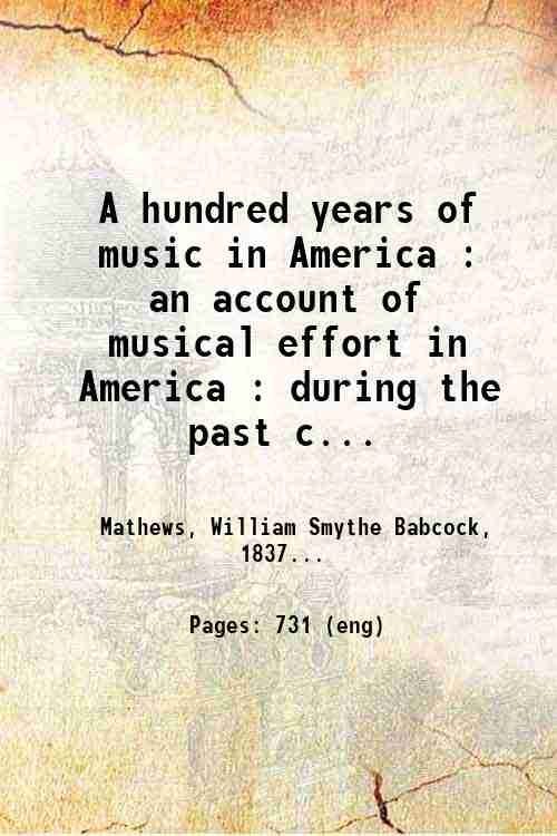 A hundred years of music in America : an account of musical effort in America : during the past c...