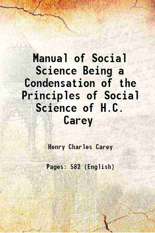 Manual of Social Science Being a Condensation of the Principles of Social Science of H.C. Carey