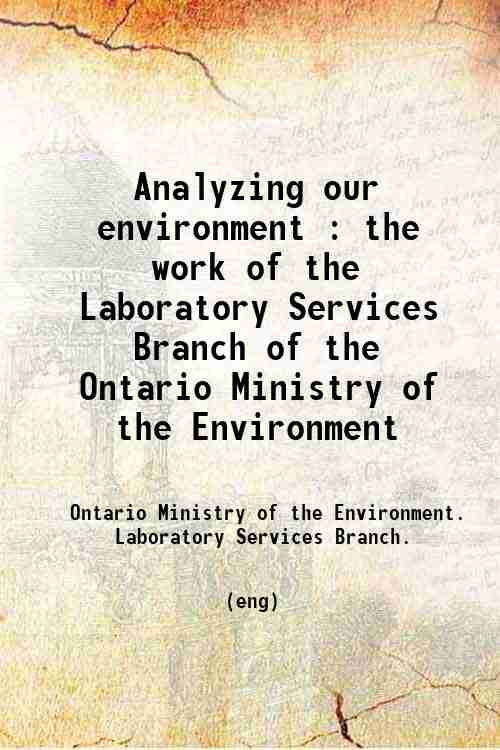 Analyzing our environment : the work of the Laboratory Services Branch of the Ontario Ministry of...