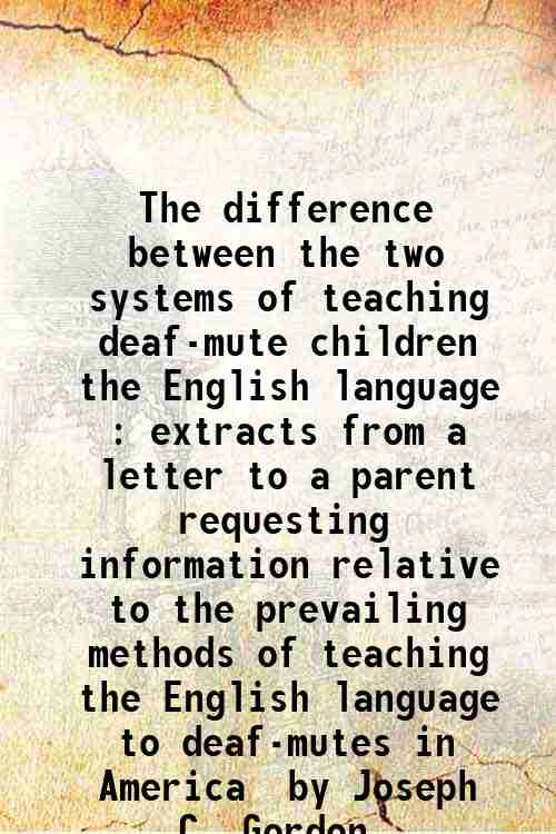 The difference between the two systems of teaching deaf-mute children the English language : extr...