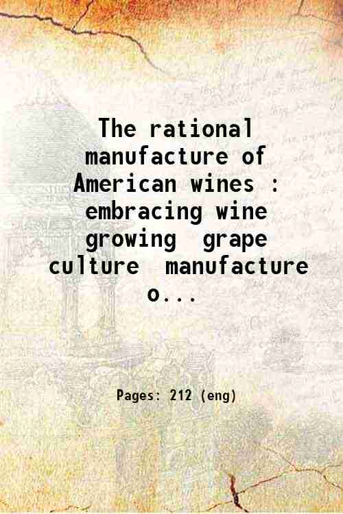 The rational manufacture of American wines : embracing wine growing  grape culture  manufacture o...