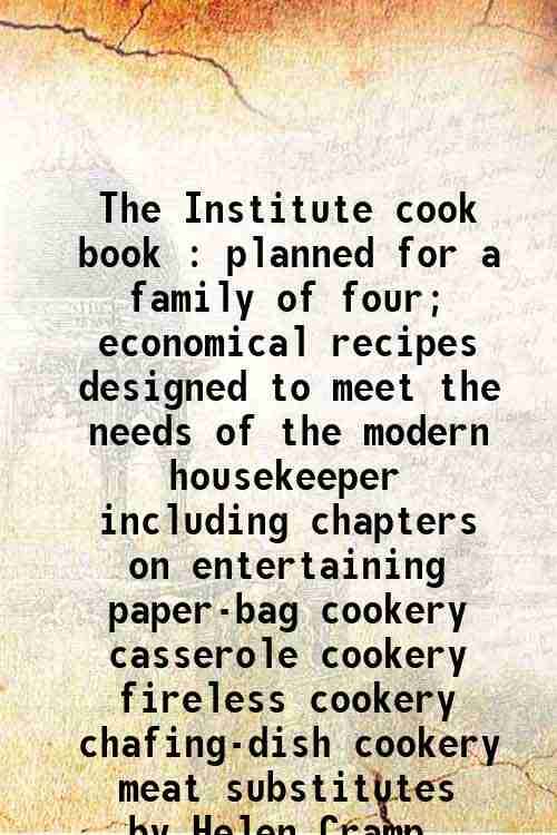 The Institute cook book : planned for a family of four; economical recipes  designed to meet the ...