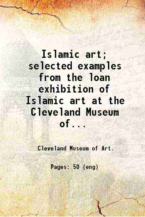 Islamic art; selected examples from the loan exhibition of Islamic art at the Cleveland Museum of...