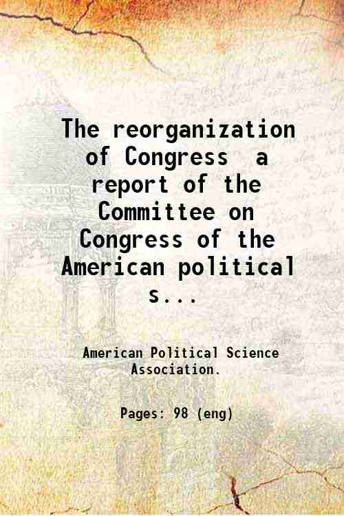 The reorganization of Congress  a report of the Committee on Congress of the American political s...