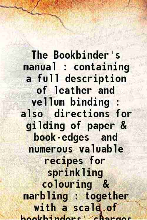 The Bookbinder's manual : containing a full description of leather and vellum binding : also  dir...