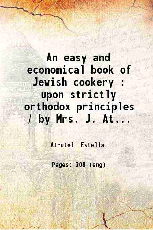 An easy and economical book of Jewish cookery : upon strictly orthodox principles / by Mrs. J. At...