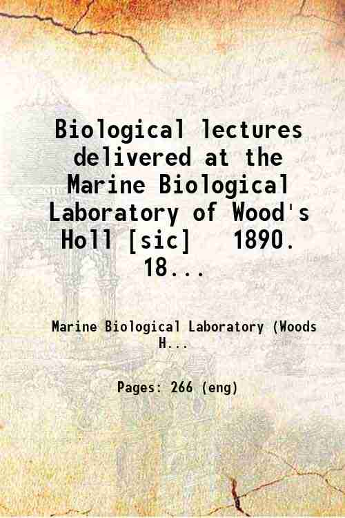 Biological lectures delivered at the Marine Biological Laboratory of Wood's Holl [sic]   1890. 18...