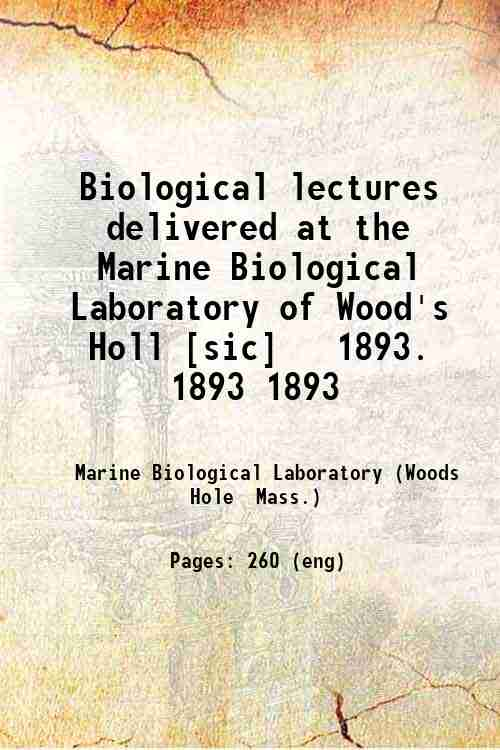 Biological lectures delivered at the Marine Biological Laboratory of Wood's Holl [sic]   1893. 18...