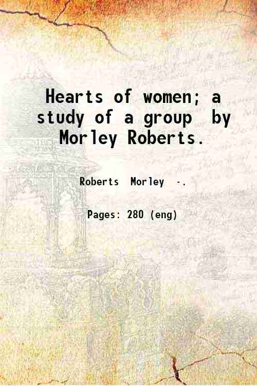 Hearts of women; a study of a group  by Morley Roberts.