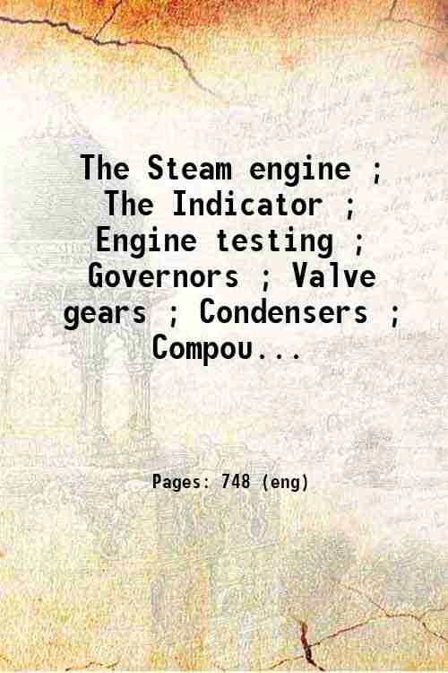 The Steam engine ; The Indicator ; Engine testing ; Governors ; Valve gears ; Condensers ; Compou...