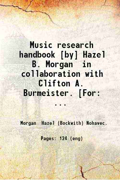 Music research handbook [by] Hazel B. Morgan  in collaboration with Clifton A. Burmeister. [For: ...