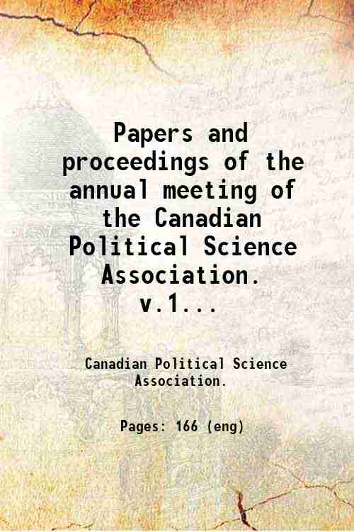 Papers and proceedings of the annual meeting of the Canadian Political Science Association.   v.1...
