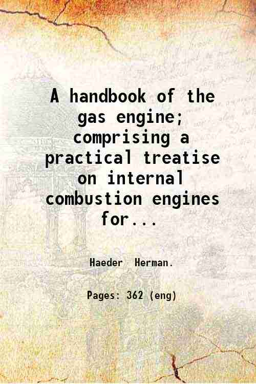 A handbook of the gas engine; comprising a practical treatise on internal combustion engines  for...