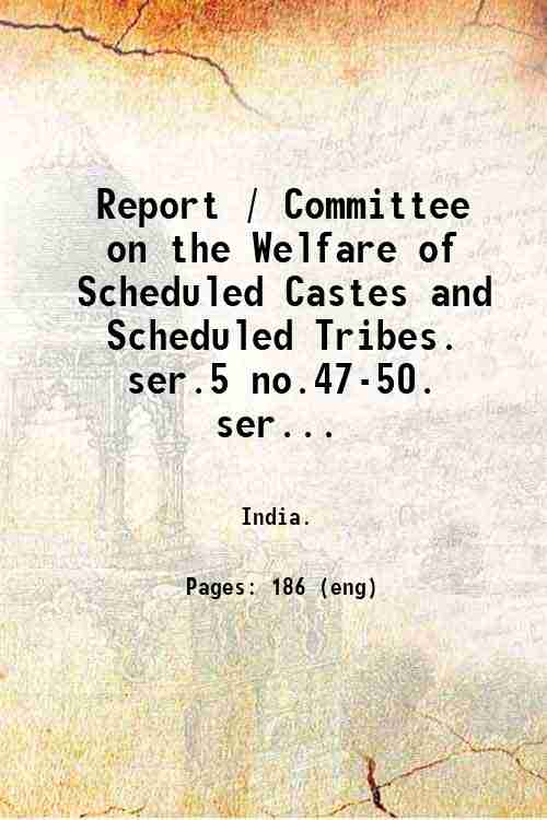 Report / Committee on the Welfare of Scheduled Castes and Scheduled Tribes.   ser.5 no.47-50. ser...