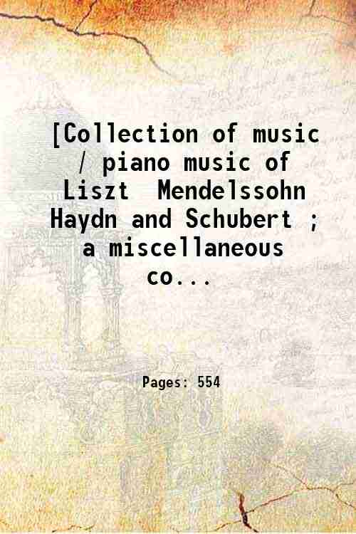 [Collection of music / piano music of Liszt  Mendelssohn  Haydn and Schubert ; a miscellaneous co...