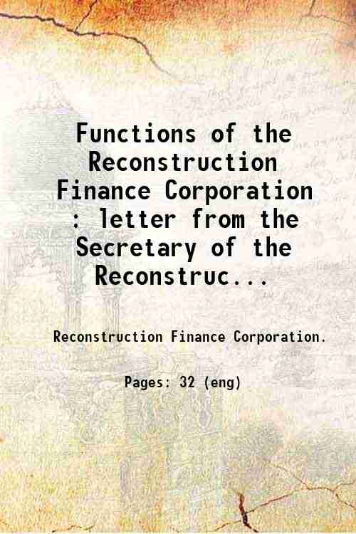 Functions of the Reconstruction Finance Corporation : letter from the Secretary of the Reconstruc...