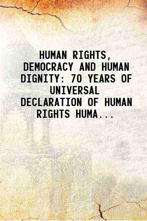 HUMAN RIGHTS, DEMOCRACY AND HUMAN DIGNITY: 70 YEARS OF UNIVERSAL DECLARATION OF HUMAN RIGHTS HUMA...